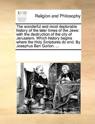 The Wonderful and Most Deplorable History of the Later Times of the Jews : With the destruction of the city of Jerusalem. Which history begi - Multiple Contributors, See Notes