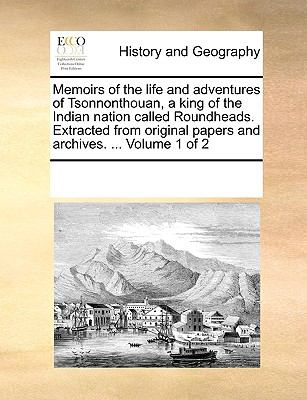 Memoirs of the Life and Adventures of Tsonnonthouan, a King of the Indian Nation Called Roundheads Extracted from Original Papers and Archiv - Multiple Contributors, See Notes