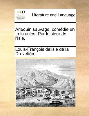 Arlequin Sauvage, Com?die en Trois Actes Par le Sieur de L'Isle - Louis-Fran?o Delisle De La Dreveti?re