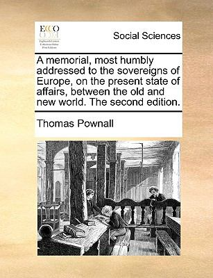 A memorial, most humbly addressed to the sovereigns of Europe, on the present state of affairs, between the old and new world. The second ed - Pownall, Thomas