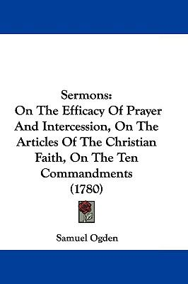 Hardcover Sermons : On the Efficacy of Prayer and Intercession, on the Articles of the Christian Faith, on the Ten Commandments (1780) Book
