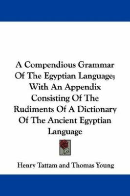 A Compendious Grammar of the Egyptian Language; with an Appendix Consisting of the Rudiments of a Dictionary of the Ancient Egyptian Languag - Thomas Young; Henry Tattam
