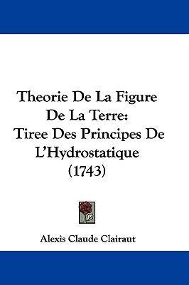Hardcover Theorie de la Figure de la Terre : Tiree des Principes de L'Hydrostatique (1743) Book