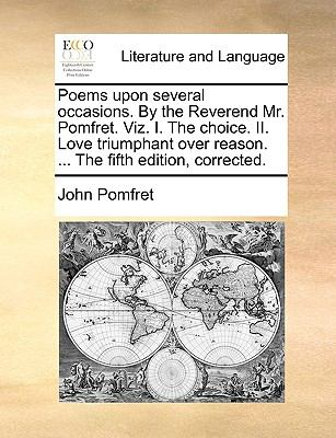 Poems upon Several Occasions by the Reverend Mr Pomfret Viz I the Choice II Love Triumphant over Reason the Fifth Edition, Corrected - John Pomfret