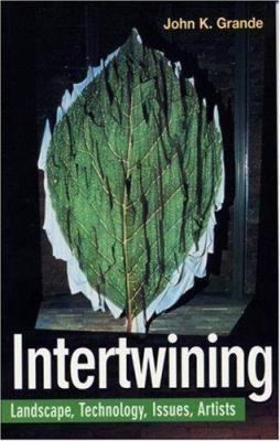 Intertwining : Artists, Landscape, Issues and Technology - John Grande; John K. Grande