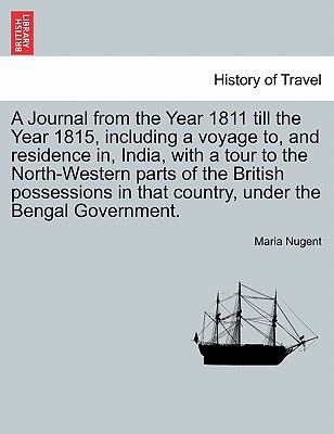 A Journal from the Year 1811 till the Year 1815, including a voyage to, and residence in, India, with a tour to the North-Western parts of t - Maria Nugent