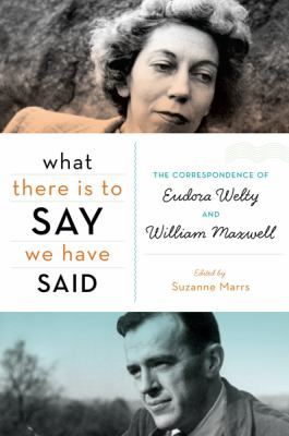 What There Is to Say We Have Said : The Correspondence of Eudora Welty and William Maxwell - Suzanne Marrs