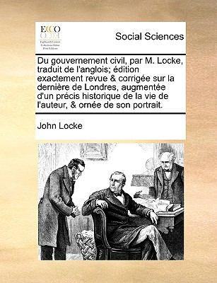Du Gouvernement Civil, Par M Locke, Traduit de L'Anglois; ?dition Exactement Revue and Corrig?e Sur la Derni?re de Londres, Augment?e D'un P - John Locke
