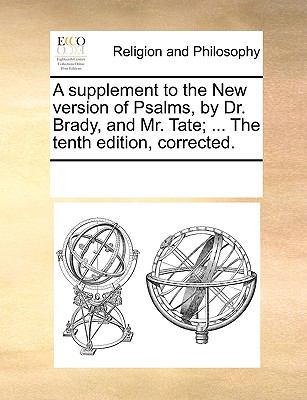 A supplement to the New version of Psalms, by Dr. Brady, and Mr. Tate; ... The tenth edition, corrected. - Multiple Contributors, See Notes