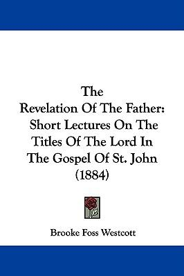 Hardcover The Revelation of the Father : Short Lectures on the Titles of the Lord in the Gospel of St. John (1884) Book
