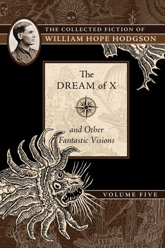 Collected Fiction Of William Hope Hodgson Volume 5: The Dream Of X & Other Fantastic Visions (v. 5) - Book #5 of the Collected Fiction of William Hope Hodgson