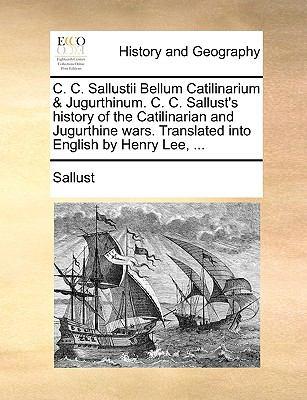 C C Sallustii Bellum Catilinarium and Jugurthinum C C Sallust's History of the Catilinarian and Jugurthine Wars Translated into English by H - Sallust
