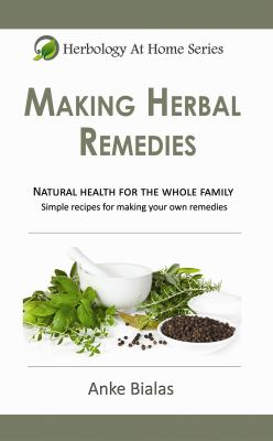 Making Herbal Remedies : Natural Health for the Whole Family. : Making Herbal Remedies - Anke Bialas