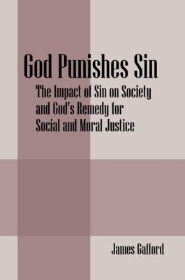 God Punishes Sin : The Impact of Sin on Society and God's Remedy for Social and Moral Justice - James Gafford