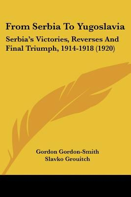 Paperback From Serbia to Yugoslavi : Serbia's Victories, Reverses and Final Triumph, 1914-1918 (1920) Book