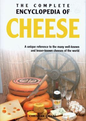 The Complete Encyclopedia of Cheese : A Unique Reference to the Many Well Known and Lesser Known Cheeses of the World - Christian Callec