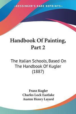 Paperback Handbook of Painting, Part : The Italian Schools, Based on the Handbook of Kugler (1887) Book