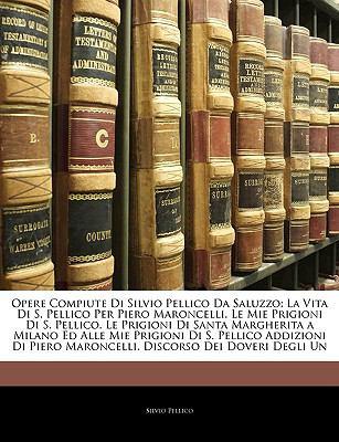 Paperback Opere Compiute Di Silvio Pellico Da Saluzzo : La Vita Di S. Pellico per Piero Maroncelli. le Mie Prigioni Di S. Pellico. le Prigioni Di Santa Margherit Book