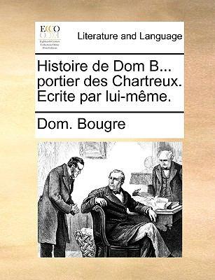 Histoire de Dom B Portier des Chartreux Ecrite Par Lui-M?me - Dom. Bougre