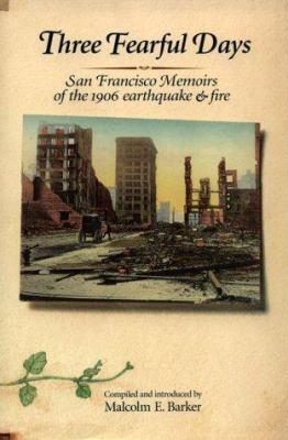 Three Fearful Days : San Francisco Memoirs of the 1906 Earthquake and Fire - Malcolm E. Barker