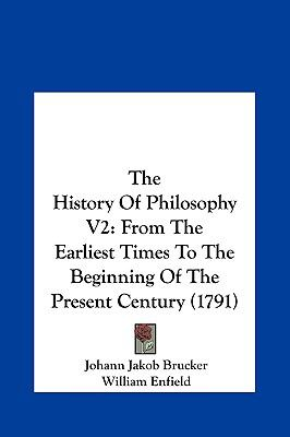 The History of Philosophy V2 : From the Earliest Times to the Beginning of the Present Century (1791) - Johann Jakob Brucker; William Enfield