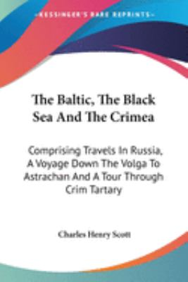 The Baltic, the Black Sea and the Crimea : Comprising Travels in Russia, A Voyage down the Volga to Astrachan and A Tour Through Crim Tartar - Charles Henry Scott