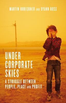 Under Corporate Skies : A Struggle Between People, Place and Profit - Martin Brueckner; Dyann Ross