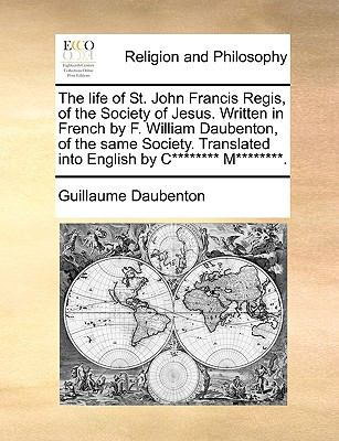 The Life of St John Francis Regis, of the Society of Jesus Written in French by F William Daubenton, of the Same Society Translated into Eng - Guillaume Daubenton