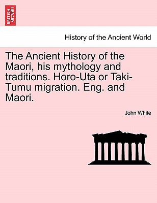 The Ancient History of the Maori, His Mythology and Traditions Horo-Uta or Taki-Tumu Migration Eng and Maori - John White