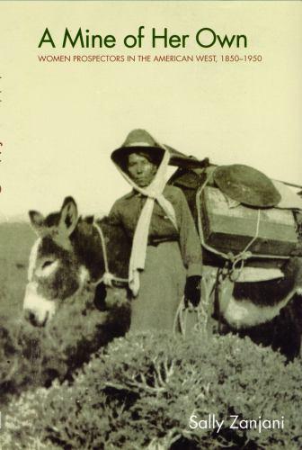 A Mine of Her Own : Women Prospectors in the American West, 1850-1950 - Sally Zanjani