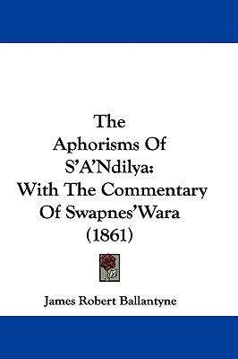 Hardcover The Aphorisms of S'A'Ndily : With the Commentary of Swapnes'Wara (1861) Book