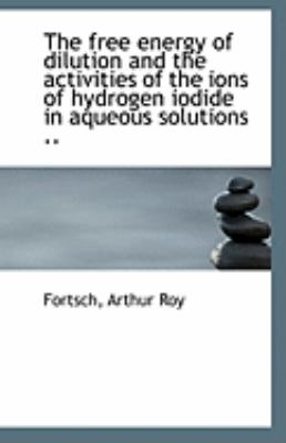 Paperback The Free Energy of Dilution and the Activities of the Ions of Hydrogen Iodide in Aqueous Solutions Book