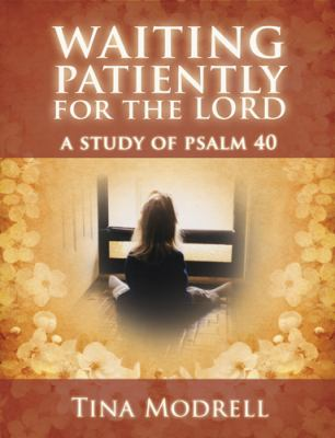 Waiting Patiently for the Lord : A Study of Psalm 40 - Tina Modrell