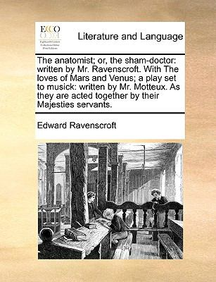 The Anatomist; or, the Sham-Doctor : Written by Mr. Ravenscroft. with the loves of Mars and Venus; a play set to Musick - Edward Ravenscroft