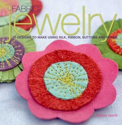 Fabric Jewelry : 25 Designs to Make Using Silk, Ribbon, Buttons, and Beads - Teresa Searle