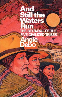 And Still the Waters Run : The Betrayal of the Five Civilized Tribes - Angie Debo