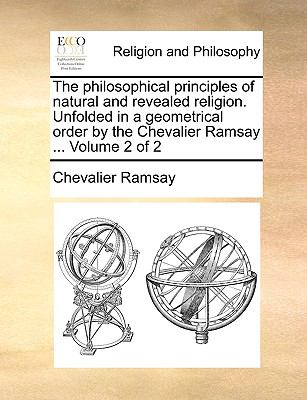 The Philosophical Principles of Natural and Revealed Religion Unfolded in a Geometrical Order by the Chevalier Ramsay - Chevalier Ramsay