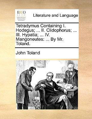 Tetradymus Containing I Hodegus; II Clidophorus; III Hypatia; Iv Mangoneutes : ... by Mr. Toland - John Toland
