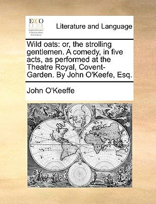 Wild Oats : Or, the strolling gentlemen. A comedy, in five acts, as performed at the Theatre Royal, Covent-Garden. by John O'Keefe, Esq - John O'Keeffe