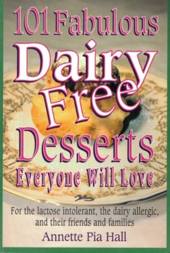 101 Fabulous Dairy-Free Desserts Everyone Will Love : For the Lactose-Intolerant, the Dairy-Allergic, and Their Friends and Families - Annette Pia-Hall