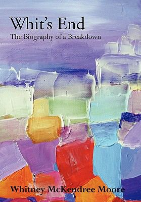 Whit's End : The Biography of a Breakdown - Whitney McKendree Moore
