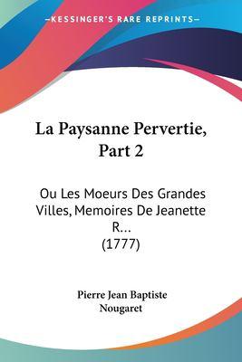 Paperback La Paysanne Pervertie, Part : Ou les Moeurs des Grandes Villes, Memoires de Jeanette R... (1777) Book