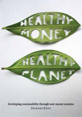 Healthy Money, Healthy Planet : Developing Sustainability Through New Money Systems - Deidre Kent