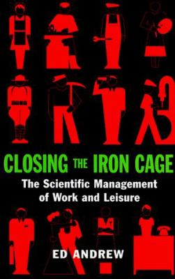 Closing the Iron Cage : The Scientific Management of Work and Leisure - Ed Andrew