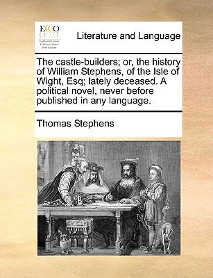The Castle-Builders; or, the History of William Stephens, of the Isle of Wight, Esq; Lately Deceased a Political Novel, Never Before Publish - Thomas Stephens