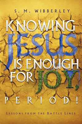 Knowing Jesus Is Enough for Joy, Period! - S. M. Wibberley