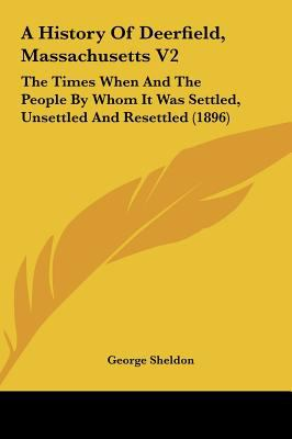 A History of Deerfield, Massachusetts V2 : The Times When and the People by Whom It Was Settled, Unsettled and Resettled (1896) - George Sheldon
