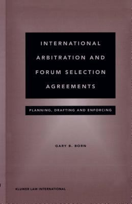 International Arbitration and Forum Selection Agreements : Planning, Drafting and Enforcing - Gary B. Born