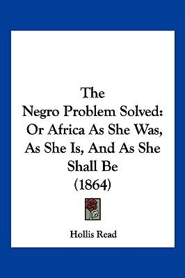 Hardcover The Negro Problem Solved : Or Africa As She Was, As She Is, and As She Shall Be (1864) Book