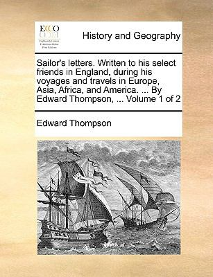 Sailor's Letters Written to His Select Friends in England, During His Voyages and Travels in Europe, Asia, Africa, and America by Edward Tho - Edward Thompson
